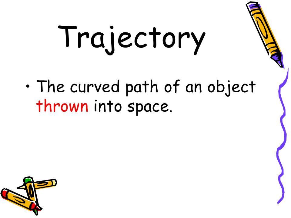 Trajectory The curved path of an object thrown into space.