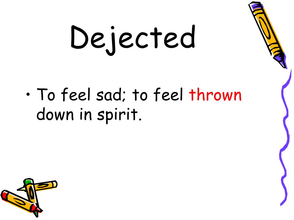 Dejected To feel sad; to feel thrown down in spirit.