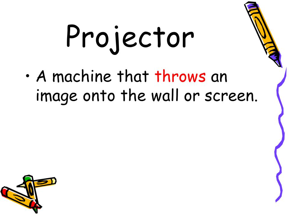 Projector A machine that throws an image onto the wall or screen.