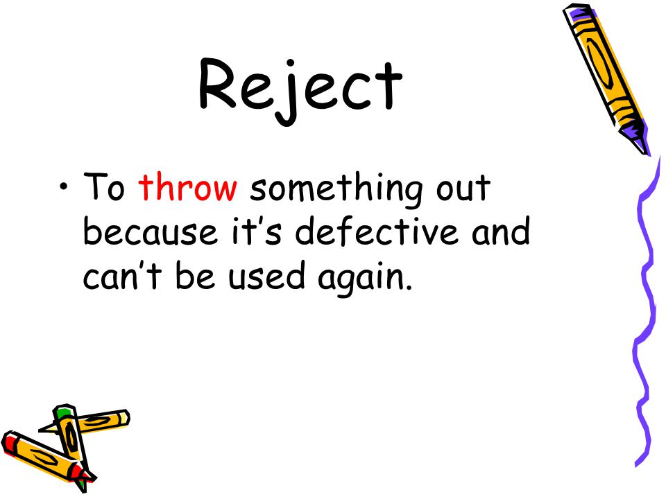 Reject To throw something out because it's defective and can't be used again.