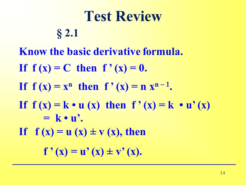 Test Review 14 § 2.1 Know the basic derivative formula. If f (x) = C then f ' (x) = 0. If f (x) = x n then f ' (x) = n x n – 1. If f (x) = k u (x) the