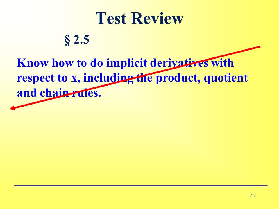 Test Review 20 § 2.5 Know how to do implicit derivatives with respect to x, including the product, quotient and chain rules.
