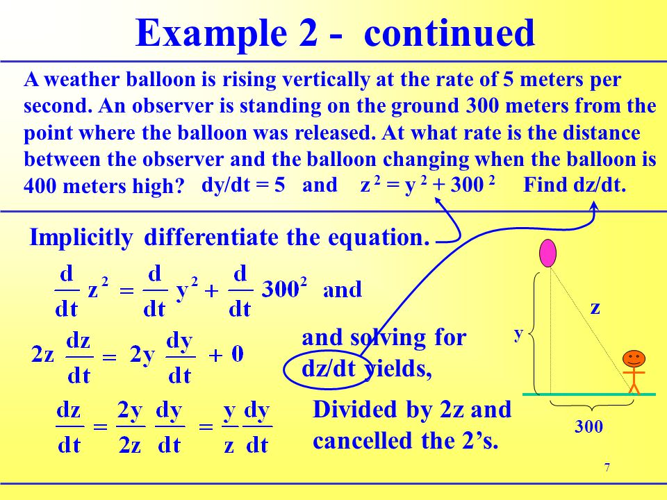 7 Example 2 - continued A weather balloon is rising vertically at the rate of 5 meters per second. An observer is standing on the ground 300 meters fr