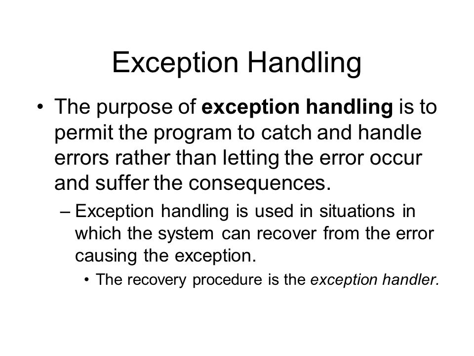 Exception Handling The purpose of exception handling is to permit the program to catch and handle errors rather than letting the error occur and suffe