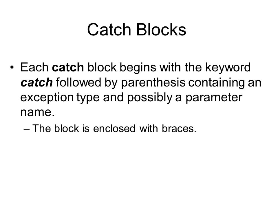 Catch Blocks Each catch block begins with the keyword catch followed by parenthesis containing an exception type and possibly a parameter name.