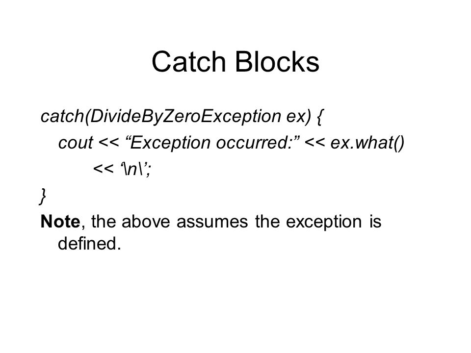 "Catch Blocks catch(DivideByZeroException ex) { cout << ""Exception occurred:"" << ex.what() << '\n\'; } Note, the above assumes the exception is defined"