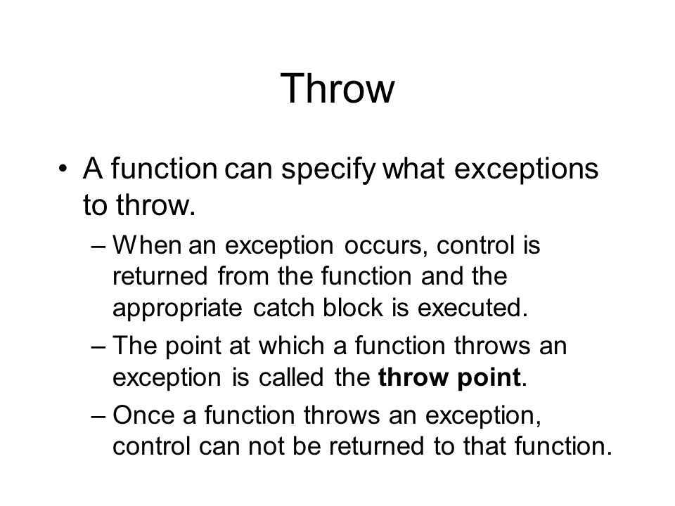 Throw A function can specify what exceptions to throw. –When an exception occurs, control is returned from the function and the appropriate catch bloc