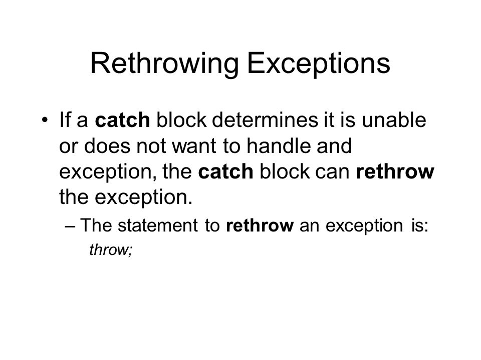 Rethrowing Exceptions If a catch block determines it is unable or does not want to handle and exception, the catch block can rethrow the exception.