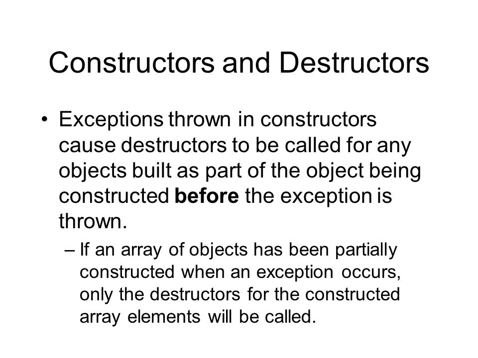 Constructors and Destructors Exceptions thrown in constructors cause destructors to be called for any objects built as part of the object being constr