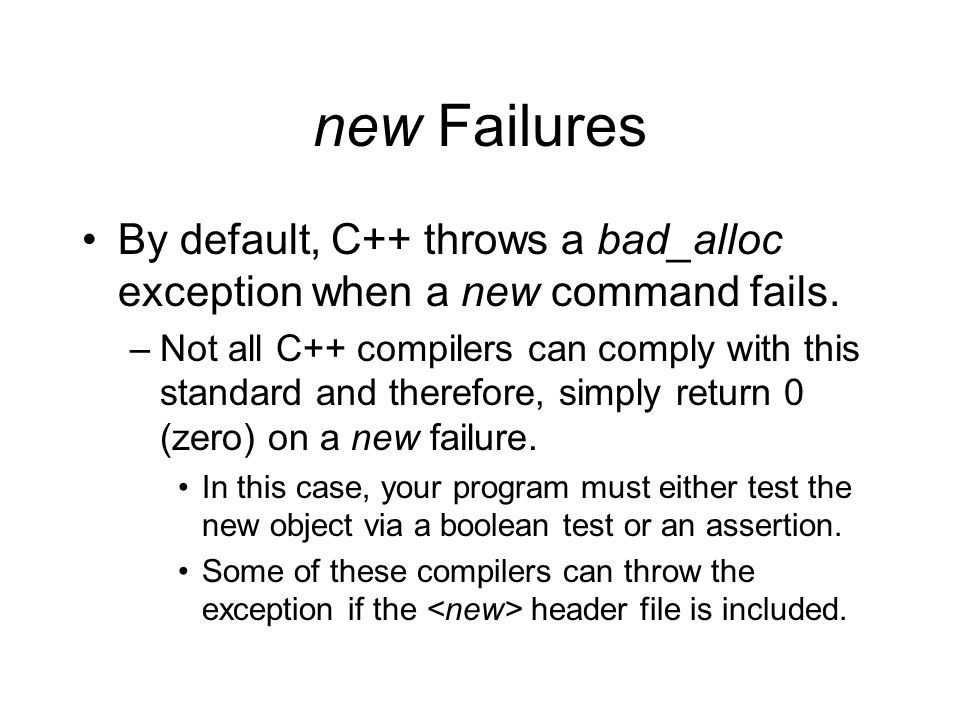 new Failures By default, C++ throws a bad_alloc exception when a new command fails.