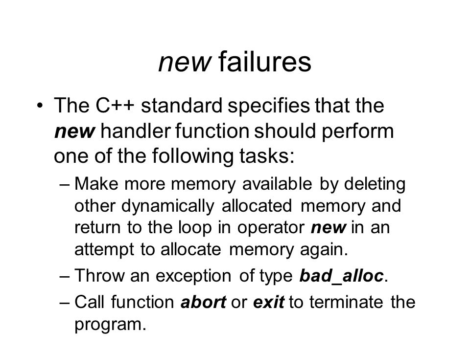 new failures The C++ standard specifies that the new handler function should perform one of the following tasks: –Make more memory available by deleting other dynamically allocated memory and return to the loop in operator new in an attempt to allocate memory again.