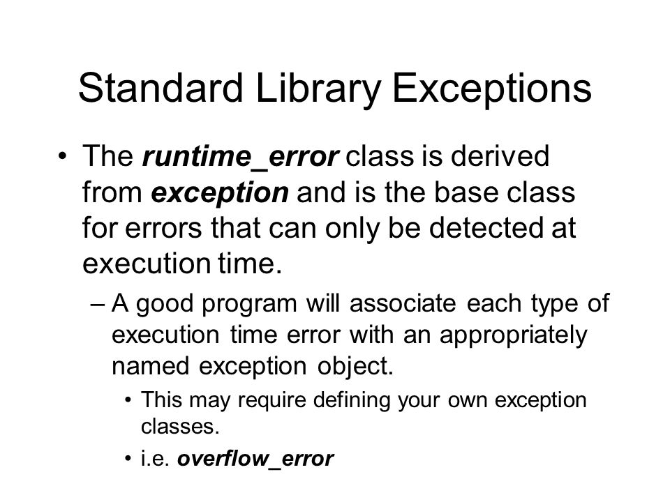 Standard Library Exceptions The runtime_error class is derived from exception and is the base class for errors that can only be detected at execution time.