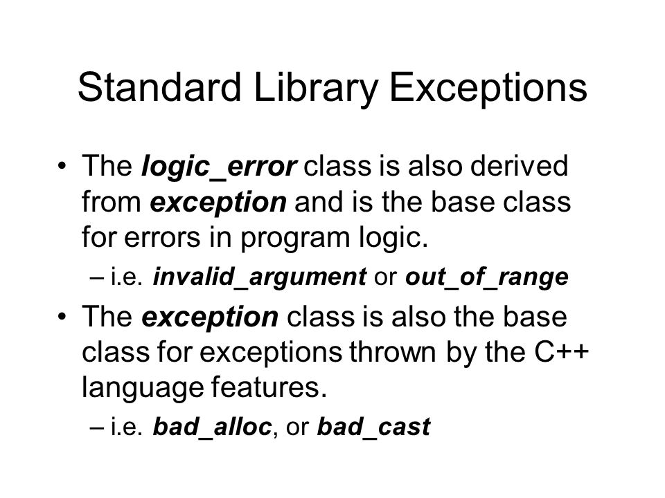 Standard Library Exceptions The logic_error class is also derived from exception and is the base class for errors in program logic.