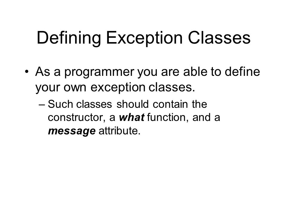 Defining Exception Classes As a programmer you are able to define your own exception classes. –Such classes should contain the constructor, a what fun