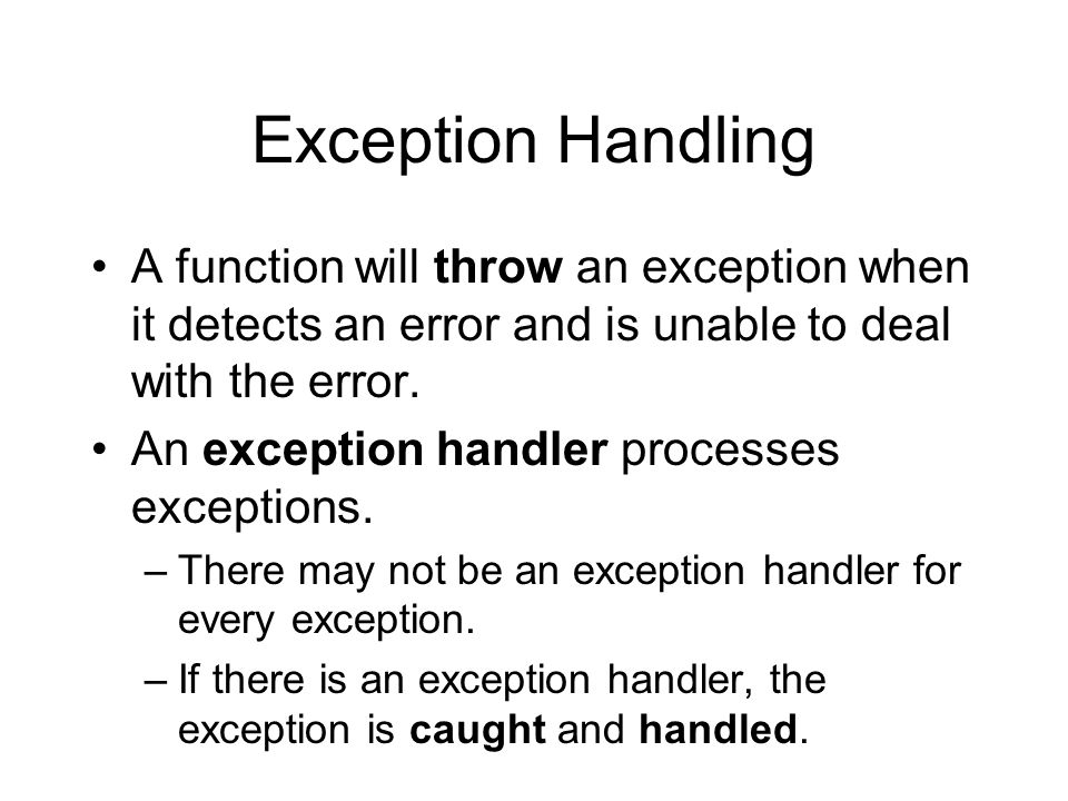 Exception Handling A function will throw an exception when it detects an error and is unable to deal with the error.