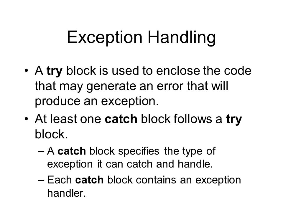 Exception Handling A try block is used to enclose the code that may generate an error that will produce an exception.