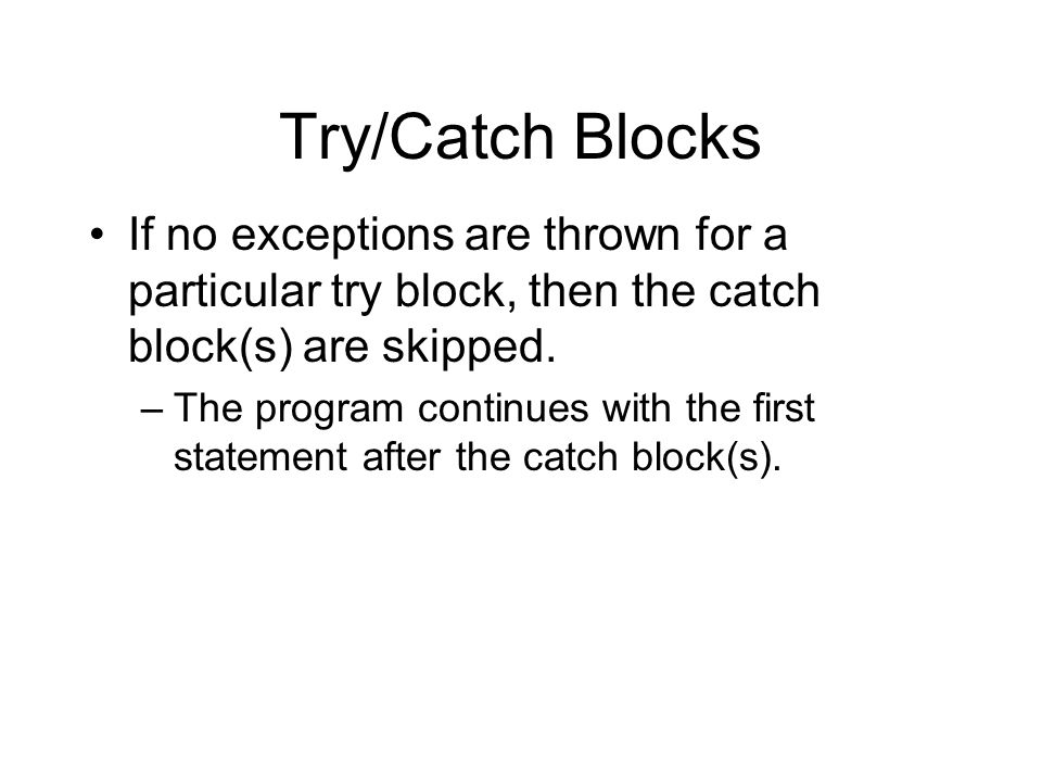 Try/Catch Blocks If no exceptions are thrown for a particular try block, then the catch block(s) are skipped.