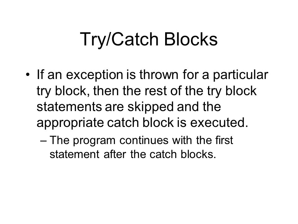 Try/Catch Blocks If an exception is thrown for a particular try block, then the rest of the try block statements are skipped and the appropriate catch