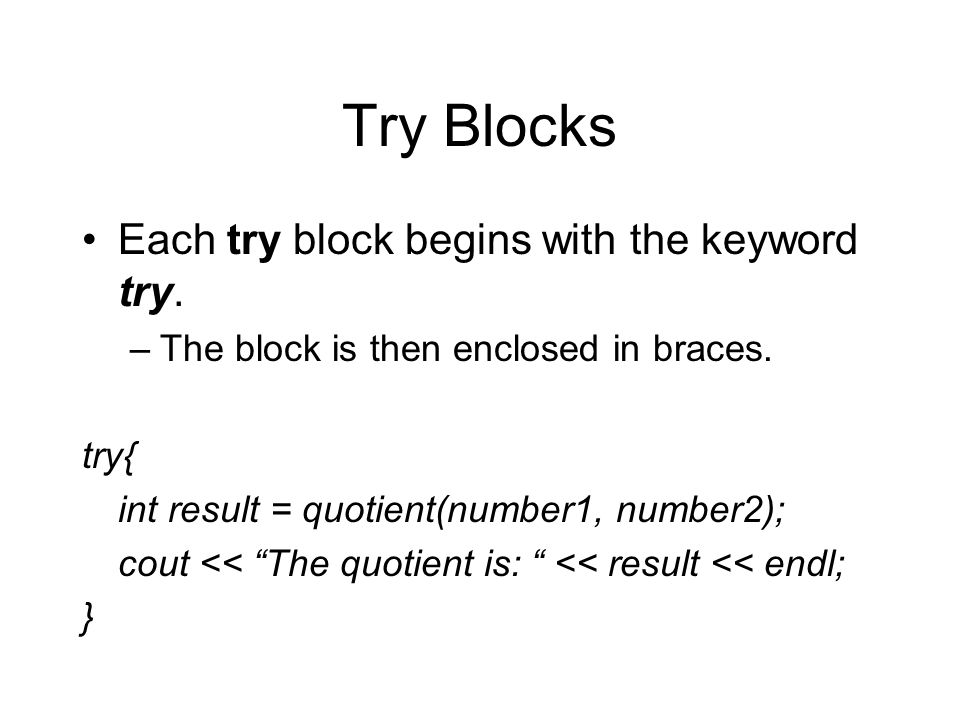 "Try Blocks Each try block begins with the keyword try. –The block is then enclosed in braces. try{ int result = quotient(number1, number2); cout << ""T"