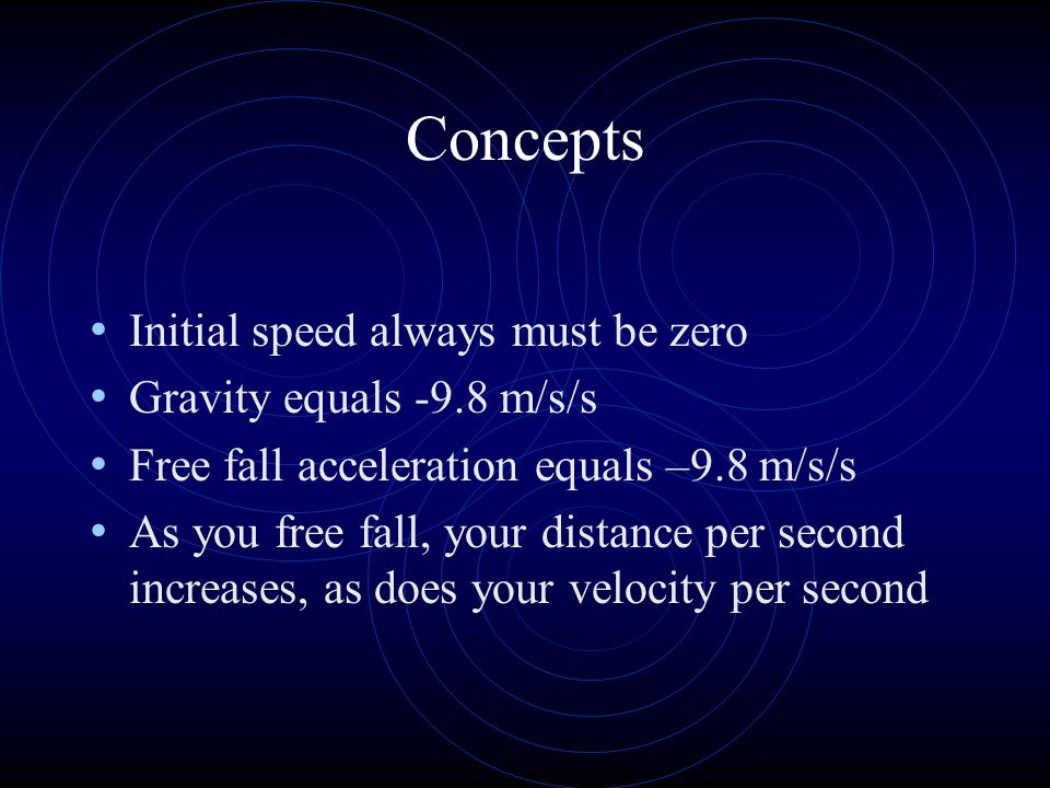 Concepts Initial speed always must be zero Gravity equals -9.8 m/s/s Free fall acceleration equals –9.8 m/s/s As you free fall, your distance per second increases, as does your velocity per second