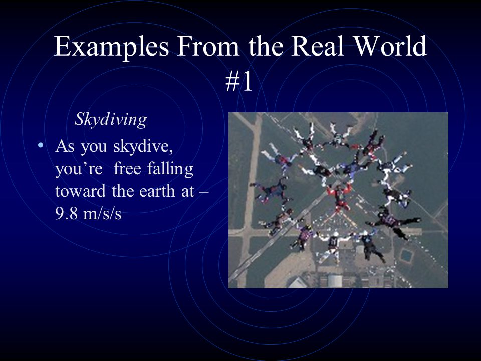 Examples From the Real World #1 Skydiving As you skydive, you're free falling toward the earth at – 9.8 m/s/s