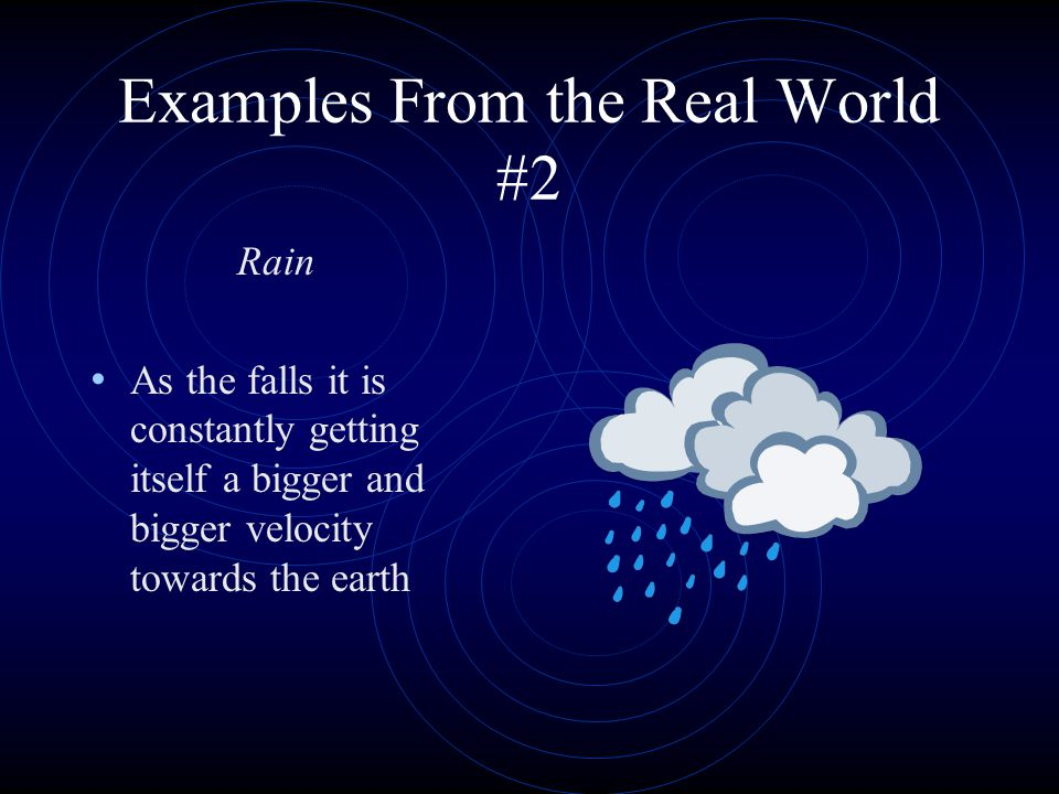 Examples From the Real World #2 Rain As the falls it is constantly getting itself a bigger and bigger velocity towards the earth