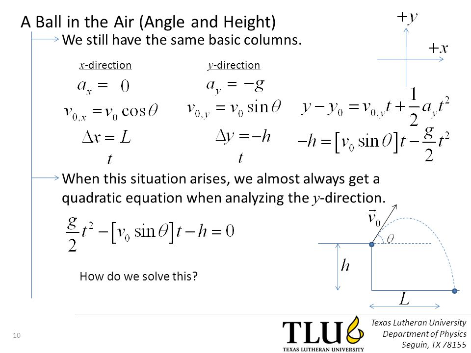 Texas Lutheran University Department of Physics Seguin, TX 78155 11 The Quadratic Equation We use an algebra trick: If we have an equation of the form: Then the solution is: For the situation at hand, we have So we get The plus and minus give you up to two possible solutions.