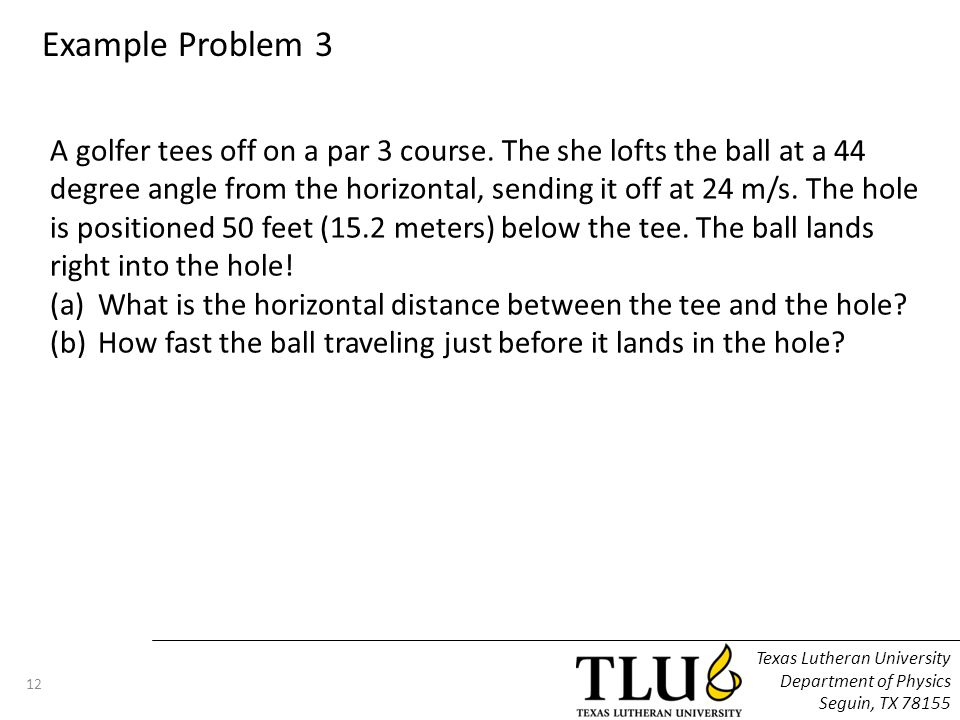 Texas Lutheran University Department of Physics Seguin, TX 78155 12 Example Problem 3 A golfer tees off on a par 3 course.