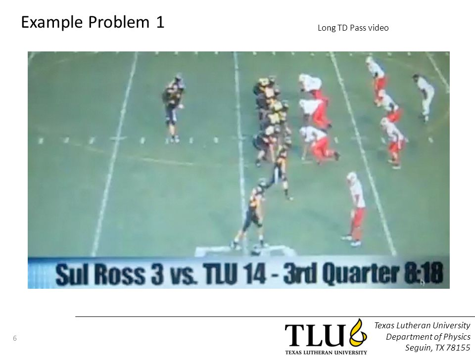 Texas Lutheran University Department of Physics Seguin, TX 78155 6 Example Problem 1 Long TD Pass video