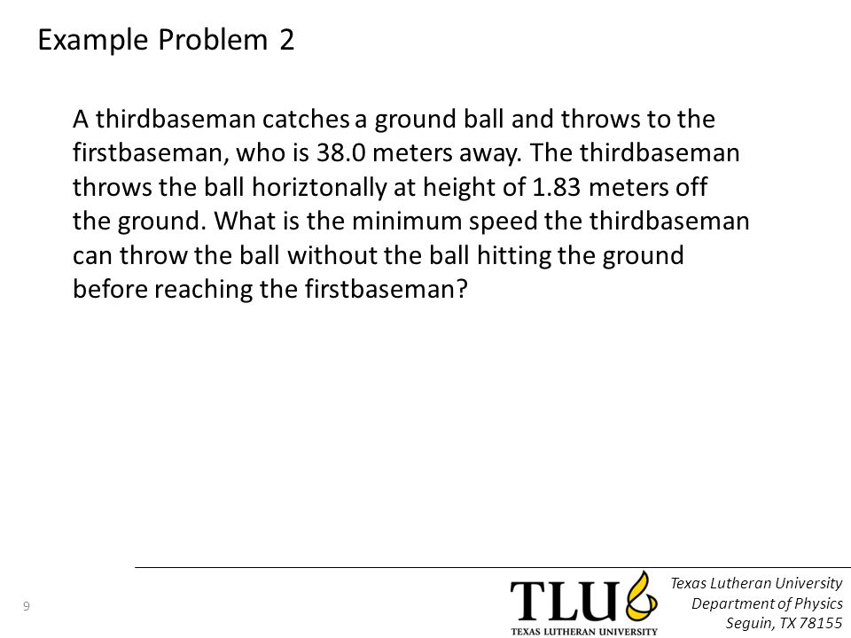Texas Lutheran University Department of Physics Seguin, TX 78155 9 Example Problem 2 A thirdbaseman catches a ground ball and throws to the firstbaseman, who is 38.0 meters away.