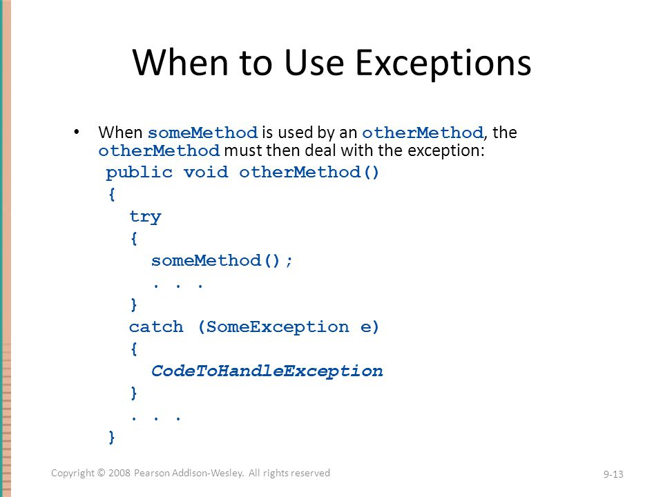 When to Use Exceptions When someMethod is used by an otherMethod, the otherMethod must then deal with the exception: public void otherMethod() { try {