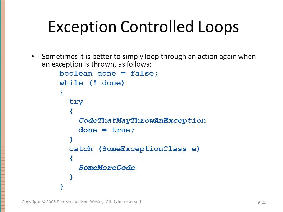 Exception Controlled Loops Sometimes it is better to simply loop through an action again when an exception is thrown, as follows: boolean done = false