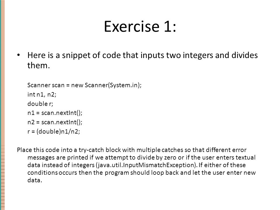 Exercise 1: Here is a snippet of code that inputs two integers and divides them. Scanner scan = new Scanner(System.in); int n1, n2; double r; n1 = sca
