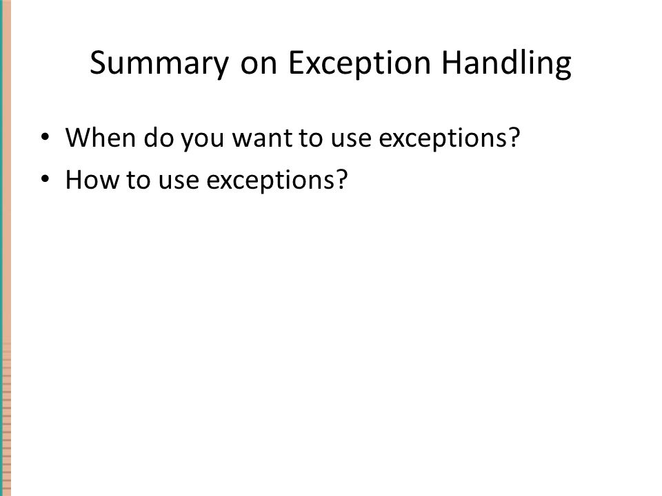 Summary on Exception Handling When do you want to use exceptions? How to use exceptions?