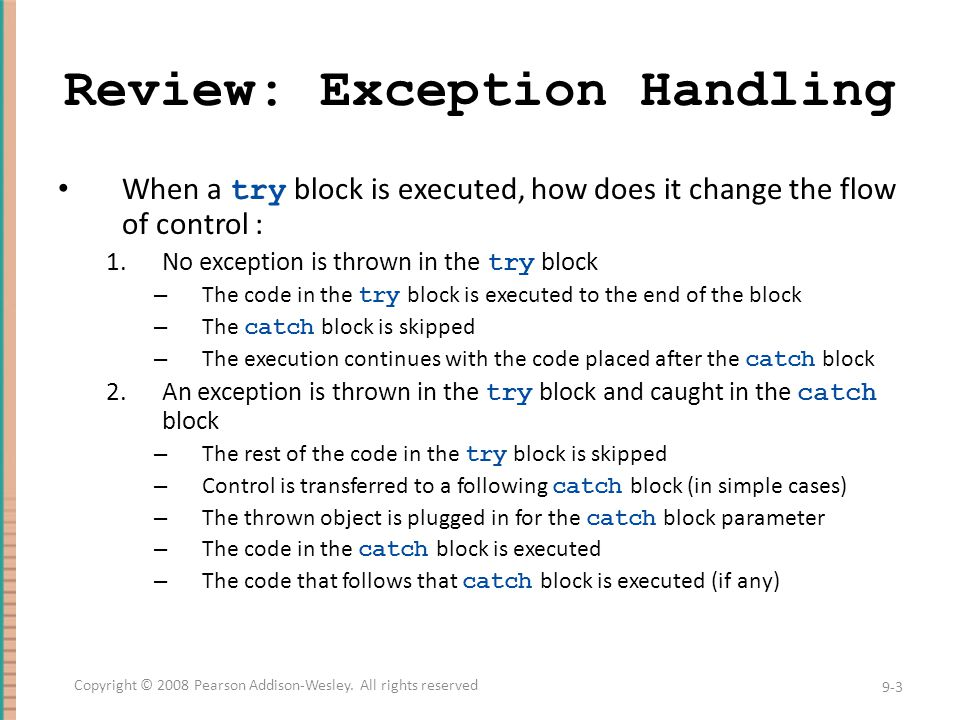 Review:Exception Classes There are more exception classes than just the single class Exception All predefined exception classes have the following properties: – There is a constructor that takes a single argument of type String – The class has an accessor method getMessage that can recover the string given as an argument to the constructor when the exception object was created All programmer-defined classes should have the same properties 9-4 Copyright © 2008 Pearson Addison-Wesley.