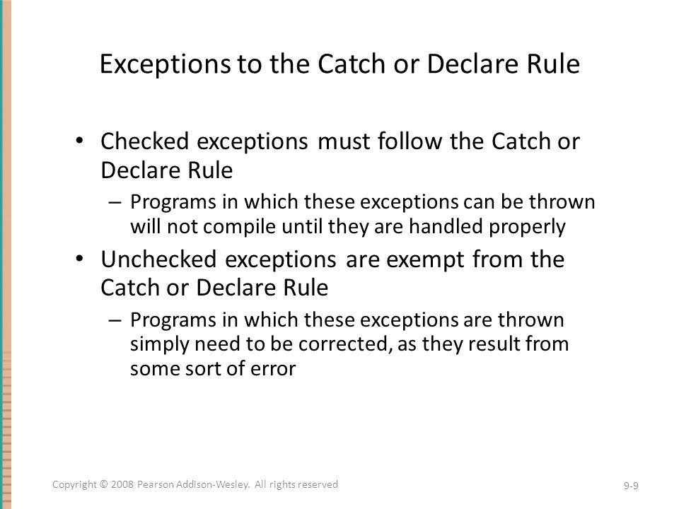 The throws Clause in Derived Classes When a method in a derived class is overridden, it should have the same exception classes listed in its throws clause that it had in the base class – Or it should have a subset of them A derived class may not add any exceptions to the throws clause – But it can delete some 9-10 Copyright © 2008 Pearson Addison-Wesley.