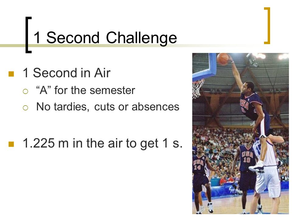 1 Second Challenge 1 Second in Air  A for the semester  No tardies, cuts or absences 1.225 m in the air to get 1 s.