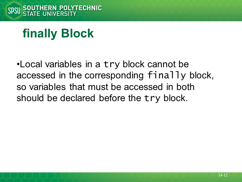 finally Block Local variables in a try block cannot be accessed in the corresponding finally block, so variables that must be accessed in both should be declared before the try block.