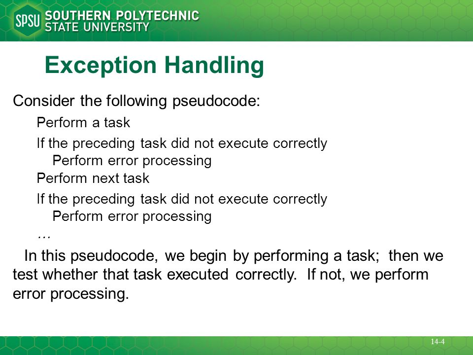 Exception Handling Consider the following pseudocode: Perform a task If the preceding task did not execute correctly Perform error processing Perform next task If the preceding task did not execute correctly Perform error processing … In this pseudocode, we begin by performing a task; then we test whether that task executed correctly.