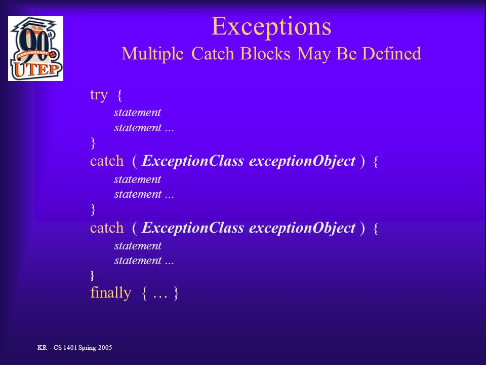 Exceptions Multiple Catch Blocks May Be Defined try { statement statement … } catch ( ExceptionClass exceptionObject ) { statement statement … } catch