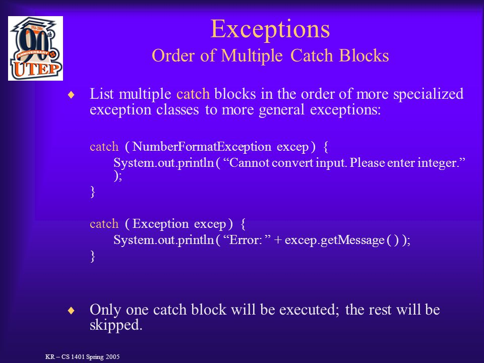 Exceptions Order of Multiple Catch Blocks  List multiple catch blocks in the order of more specialized exception classes to more general exceptions:
