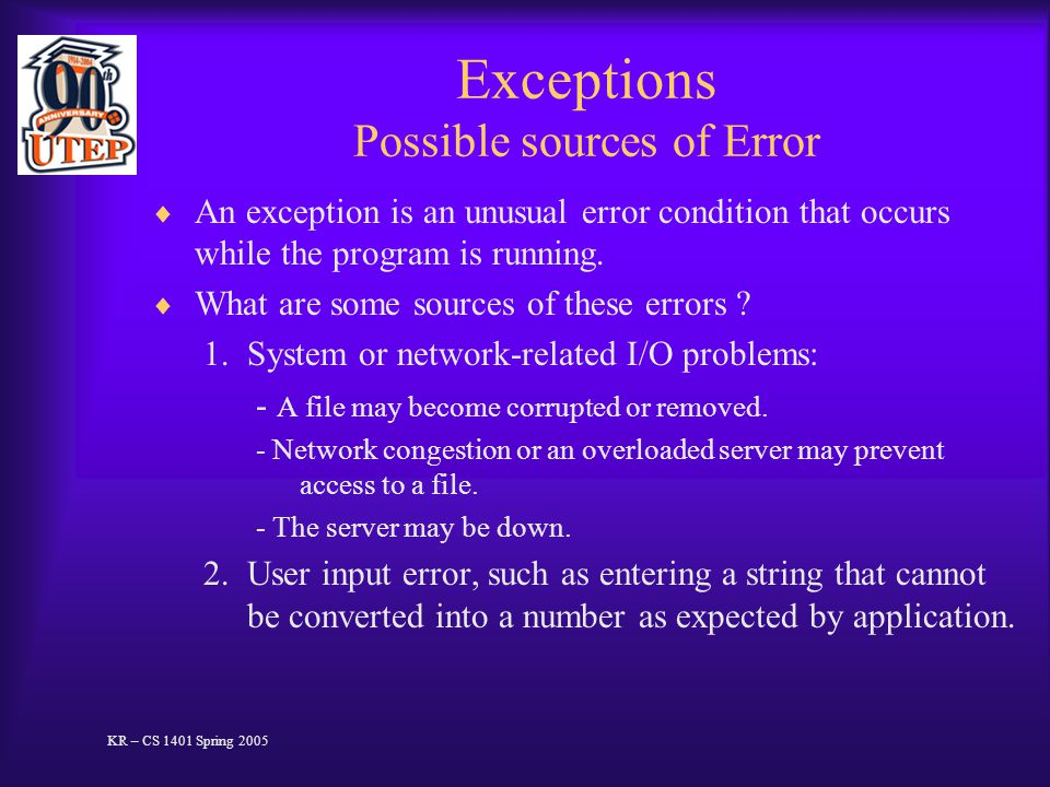 Exceptions Possible sources of Error  An exception is an unusual error condition that occurs while the program is running.  What are some sources of