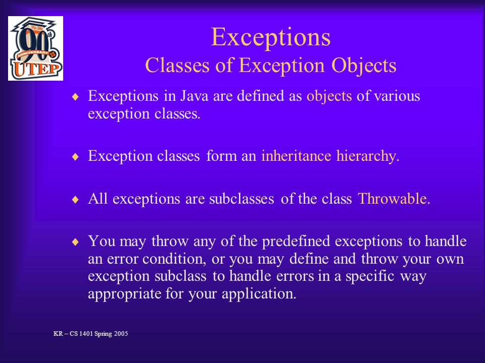 Exceptions Classes of Exception Objects  Exceptions in Java are defined as objects of various exception classes.  Exception classes form an inherita