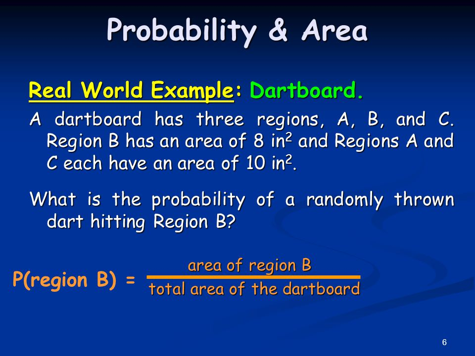 Probability & Area Real World Example: Dartboard. A dartboard has three regions, A, B, and C. Region B has an area of 8 in 2 and Regions A and C each