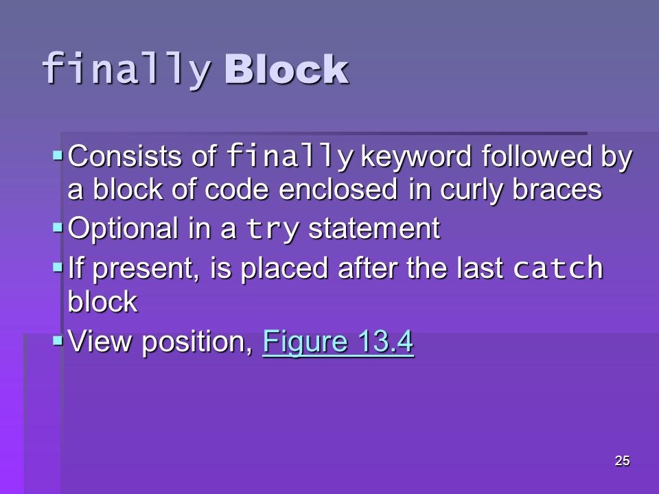 24 Java Exception Hierarchy  catch block catches all exceptions of its type and subclasses of its type  If there are multiple catch blocks that match a particular exception type, only the first matching catch block executes  Makes sense to use a catch block of a superclass when all catch blocks for that class's subclasses will perform same functionality
