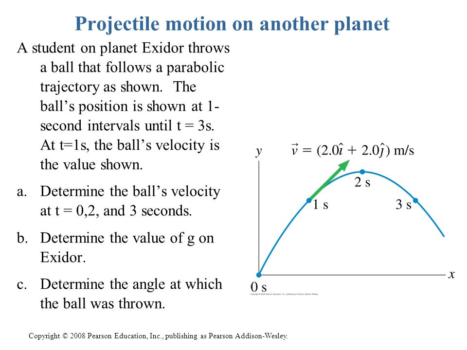 Copyright © 2008 Pearson Education, Inc., publishing as Pearson Addison-Wesley. Projectile motion on another planet A student on planet Exidor throws