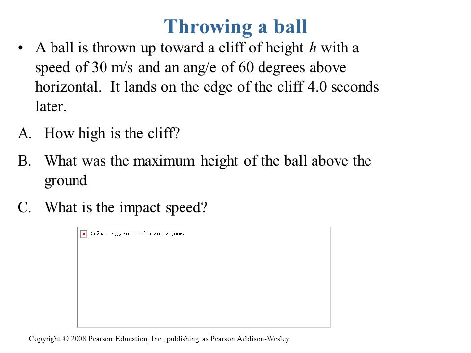 Copyright © 2008 Pearson Education, Inc., publishing as Pearson Addison-Wesley. Throwing a ball A ball is thrown up toward a cliff of height h with a