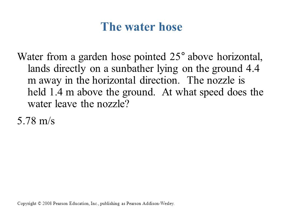 Copyright © 2008 Pearson Education, Inc., publishing as Pearson Addison-Wesley. The water hose Water from a garden hose pointed 25° above horizontal,