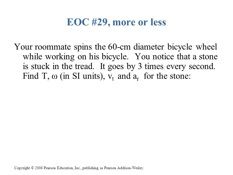 Copyright © 2008 Pearson Education, Inc., publishing as Pearson Addison-Wesley. EOC #29, more or less Your roommate spins the 60-cm diameter bicycle w
