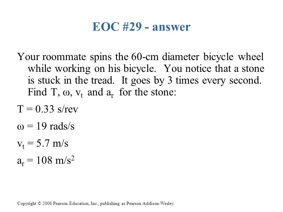 Copyright © 2008 Pearson Education, Inc., publishing as Pearson Addison-Wesley. EOC #29 - answer Your roommate spins the 60-cm diameter bicycle wheel